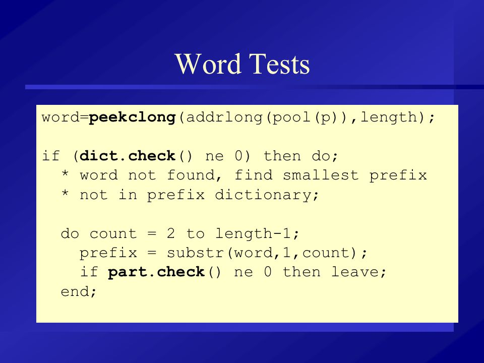 Word Tests word=peekclong(addrlong(pool(p)),length); if (dict.check() ne 0) then do; * word not found, find smallest prefix * not in prefix dictionary; do count = 2 to length-1; prefix = substr(word,1,count); if part.check() ne 0 then leave; end;