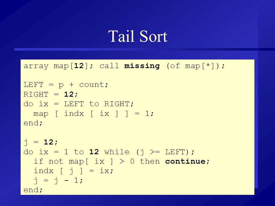 Tail Sort array map[12]; call missing (of map[*]); LEFT = p + count; RIGHT = 12; do ix = LEFT to RIGHT; map [ indx [ ix ] ] = 1; end; j = 12; do ix = 1 to 12 while (j >= LEFT); if not map[ ix ] > 0 then continue; indx [ j ] = ix; j = j - 1; end;