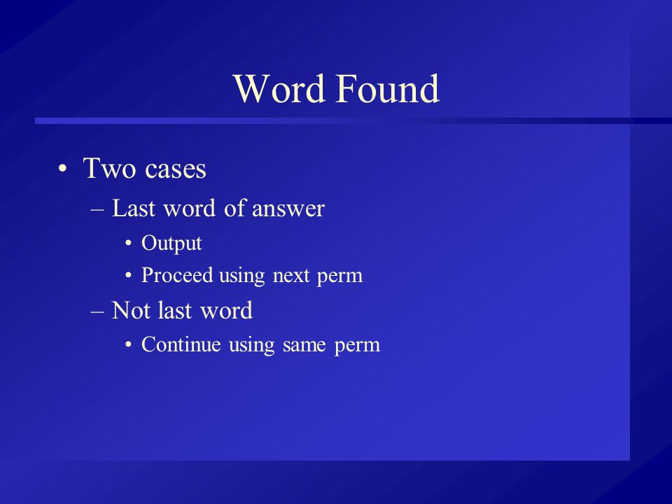 Word Found Two cases –Last word of answer Output Proceed using next perm –Not last word Continue using same perm