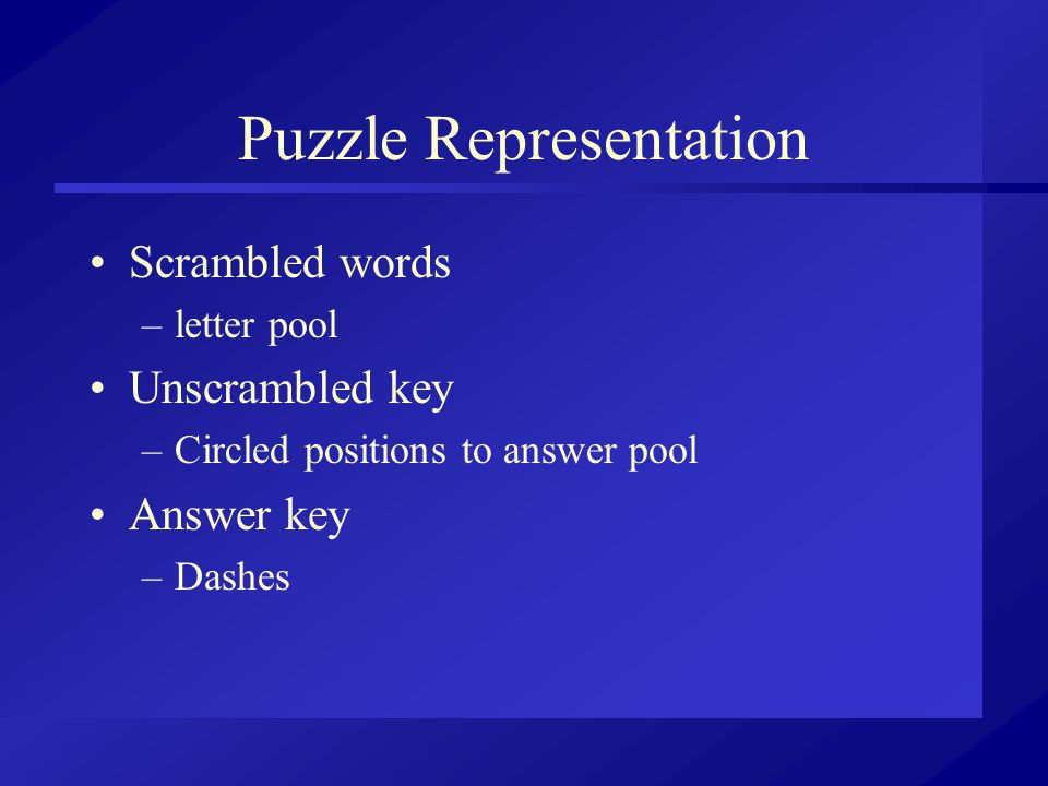 Puzzle Representation Scrambled words –letter pool Unscrambled key –Circled positions to answer pool Answer key –Dashes