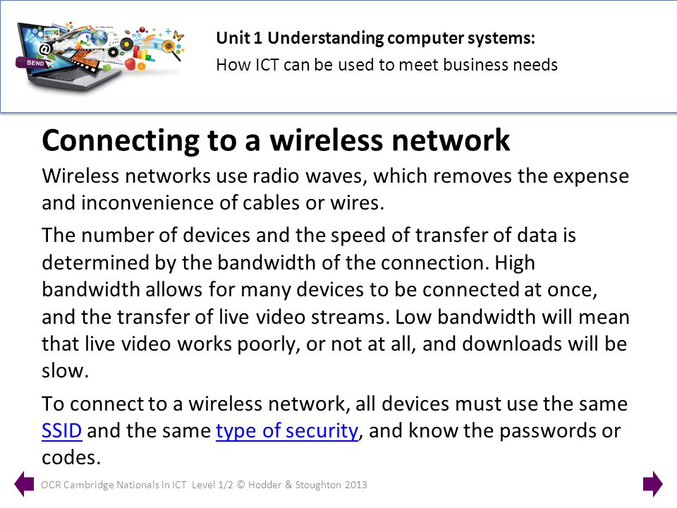 Unit 1 Understanding computer systems: How ICT can be used to meet business needs OCR Cambridge Nationals in ICT Level 1/2 © Hodder & Stoughton 2013 Wireless networks use radio waves, which removes the expense and inconvenience of cables or wires.