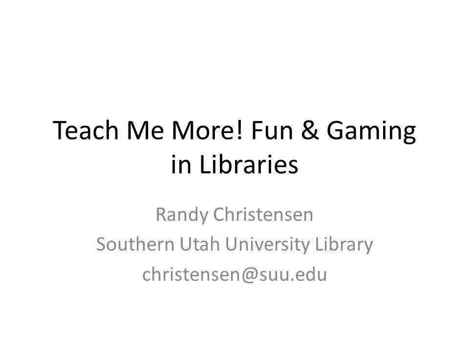 Teach Me More! Fun & Gaming in Libraries Randy Christensen Southern Utah University Library christensen@suu.edu