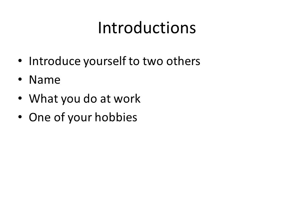 Introductions Introduce yourself to two others Name What you do at work One of your hobbies