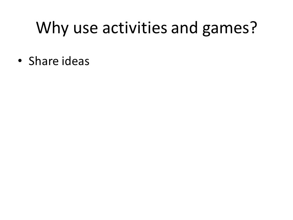 Why use activities and games Share ideas