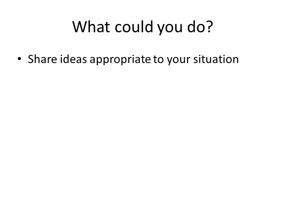 What could you do Share ideas appropriate to your situation