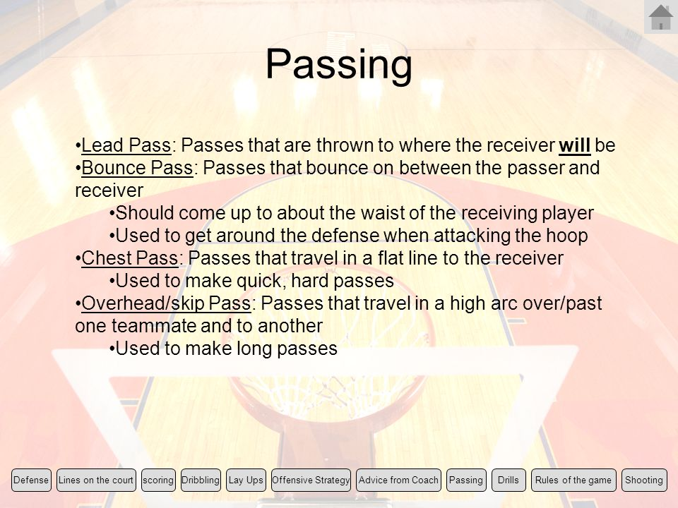 Passing Lead Pass: Passes that are thrown to where the receiver will be Bounce Pass: Passes that bounce on between the passer and receiver Should come