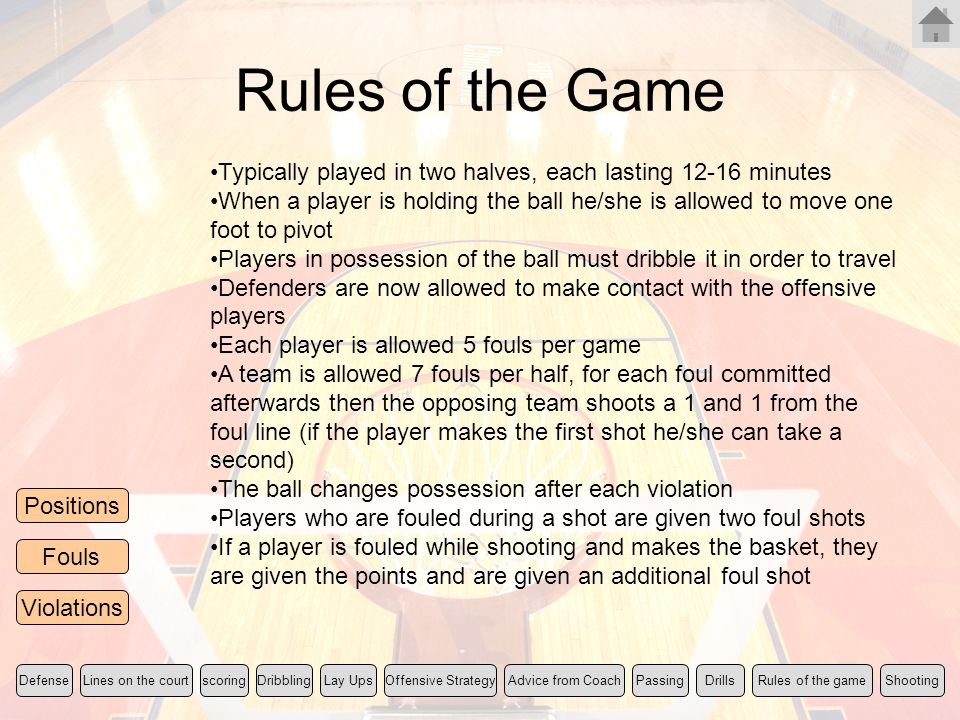 Rules of the Game Rules of the gameLines on the courtscoringLay UpsShootingDefenseOffensive StrategyDribblingPassingDrillsAdvice from Coach Positions