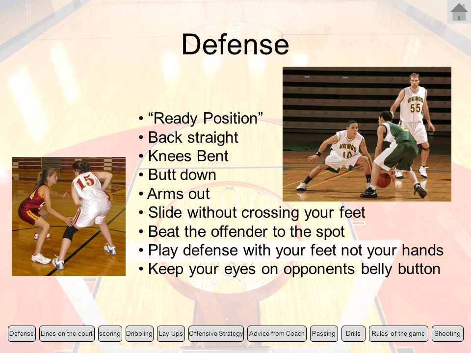 """Defense """"Ready Position"""" Back straight Knees Bent Butt down Arms out Slide without crossing your feet Beat the offender to the spot Play defense with"""