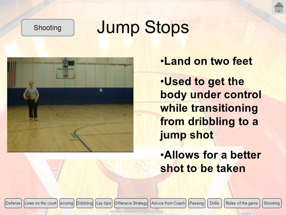 Jump Stops Land on two feet Used to get the body under control while transitioning from dribbling to a jump shot Allows for a better shot to be taken