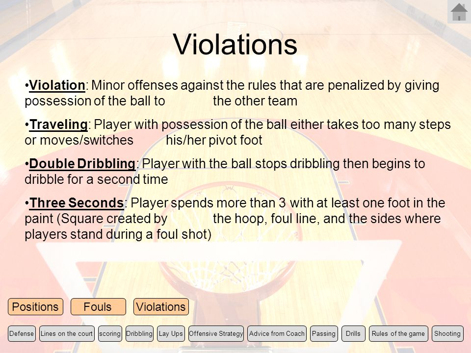 Violations Violation: Minor offenses against the rules that are penalized by giving possession of the ball to the other team Traveling: Player with po