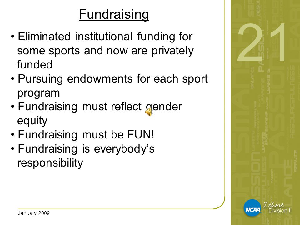 January, 2009 Fundraising Fundraisers include: sport specific fundraisers, private donations, endowment revenue, special events, capital campaigns, gate receipts, program sales, concessions, guarantees, corporate sponsorships, summer camps, and grants 21