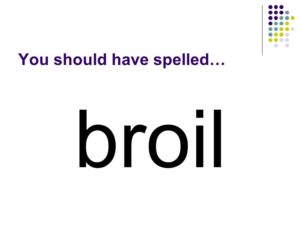 Use the vowel digraph in poi to make a word for what you call it when you cook food on high heat, usually from above.