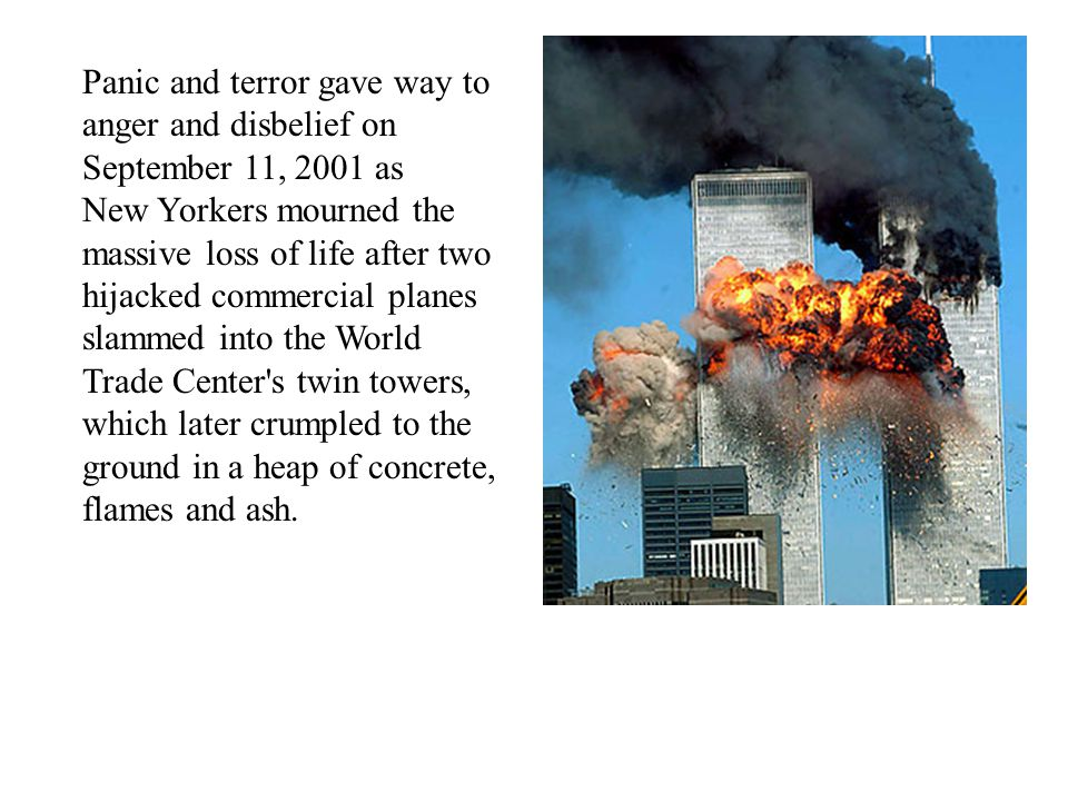 Panic and terror gave way to anger and disbelief on September 11, 2001 as New Yorkers mourned the massive loss of life after two hijacked commercial planes slammed into the World Trade Center s twin towers, which later crumpled to the ground in a heap of concrete, flames and ash.