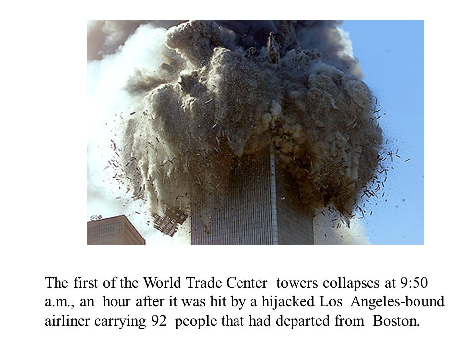 The first of the World Trade Center towers collapses at 9:50 a.m., an hour after it was hit by a hijacked Los Angeles-bound airliner carrying 92 people that had departed from Boston.