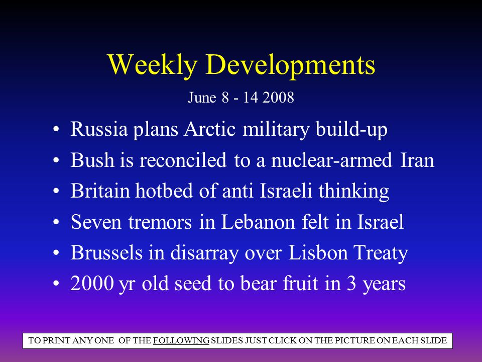 Weekly Developments Russia plans Arctic military build-up Bush is reconciled to a nuclear-armed Iran Britain hotbed of anti Israeli thinking Seven tremors in Lebanon felt in Israel Brussels in disarray over Lisbon Treaty 2000 yr old seed to bear fruit in 3 years June 8 - 14 2008 TO PRINT ANY ONE OF THE FOLLOWING SLIDES JUST CLICK ON THE PICTURE ON EACH SLIDE