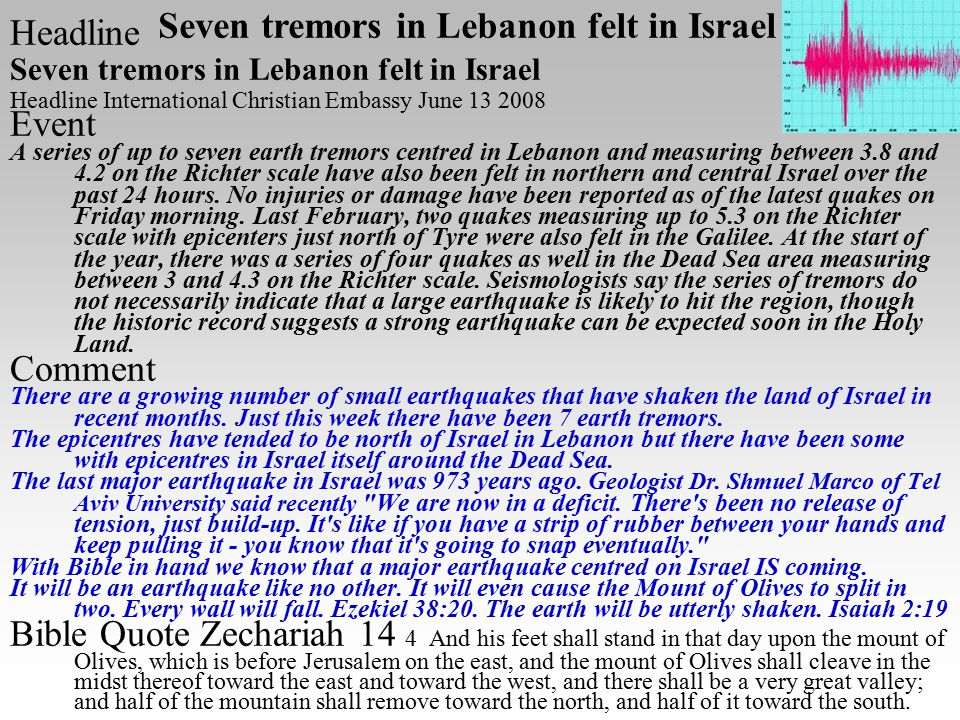 Headline Seven tremors in Lebanon felt in Israel Headline International Christian Embassy June 13 2008 Event A series of up to seven earth tremors centred in Lebanon and measuring between 3.8 and 4.2 on the Richter scale have also been felt in northern and central Israel over the past 24 hours.