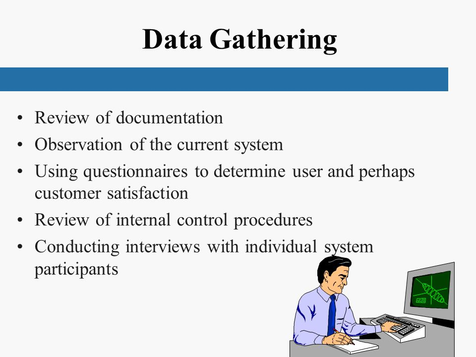 Data Gathering Review of documentation Observation of the current system Using questionnaires to determine user and perhaps customer satisfaction Review of internal control procedures Conducting interviews with individual system participants