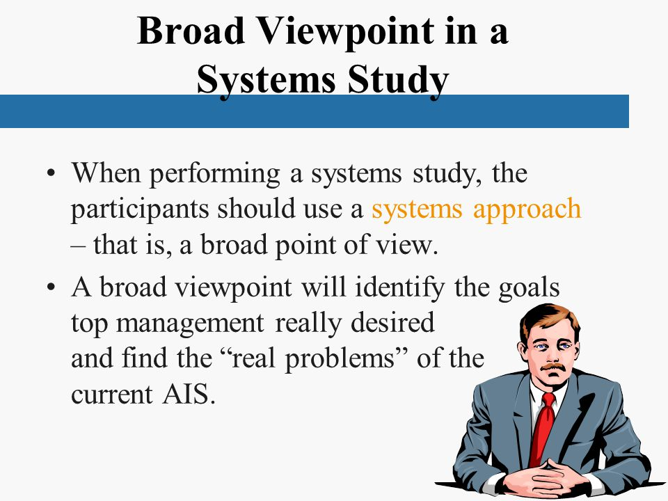 Broad Viewpoint in a Systems Study When performing a systems study, the participants should use a systems approach – that is, a broad point of view.