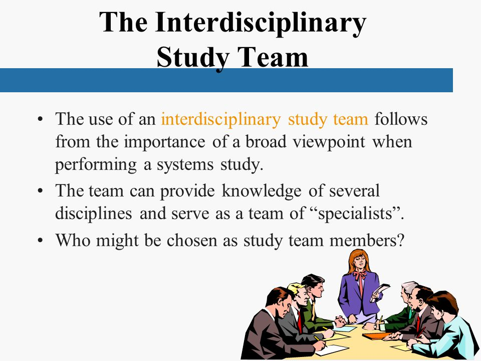 The Interdisciplinary Study Team The use of an interdisciplinary study team follows from the importance of a broad viewpoint when performing a systems study.