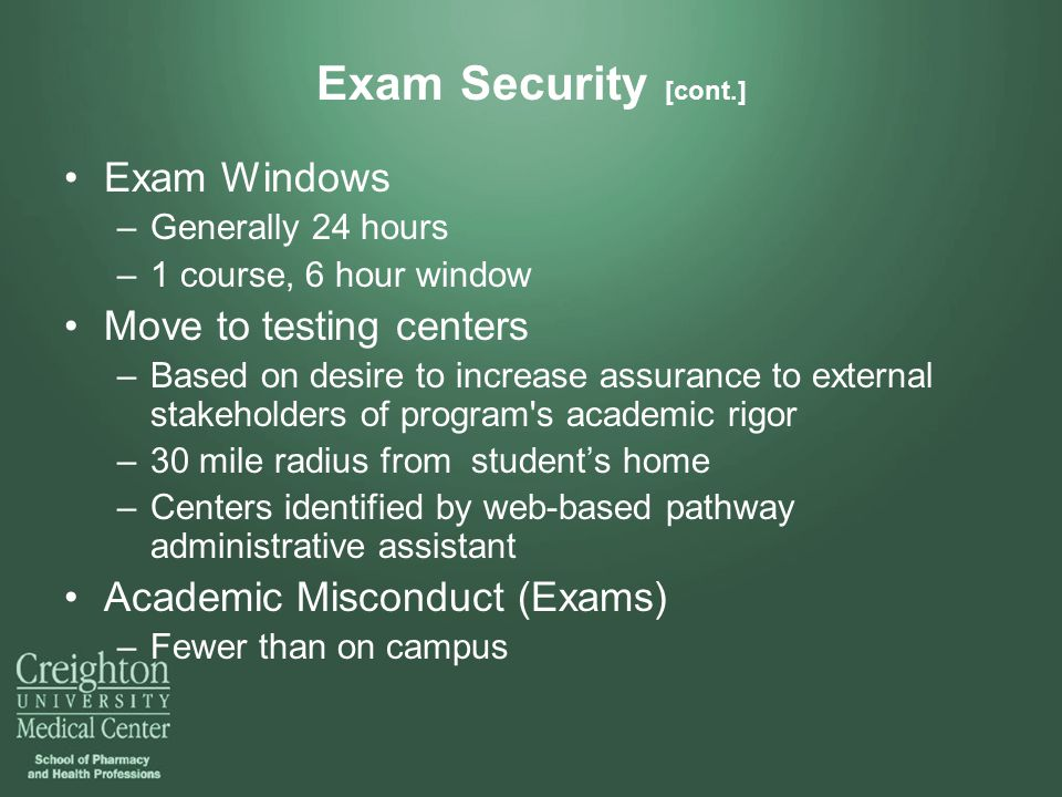 Exam Security [cont.] Exam Windows –Generally 24 hours –1 course, 6 hour window Move to testing centers –Based on desire to increase assurance to external stakeholders of program s academic rigor –30 mile radius from student's home –Centers identified by web-based pathway administrative assistant Academic Misconduct (Exams) –Fewer than on campus