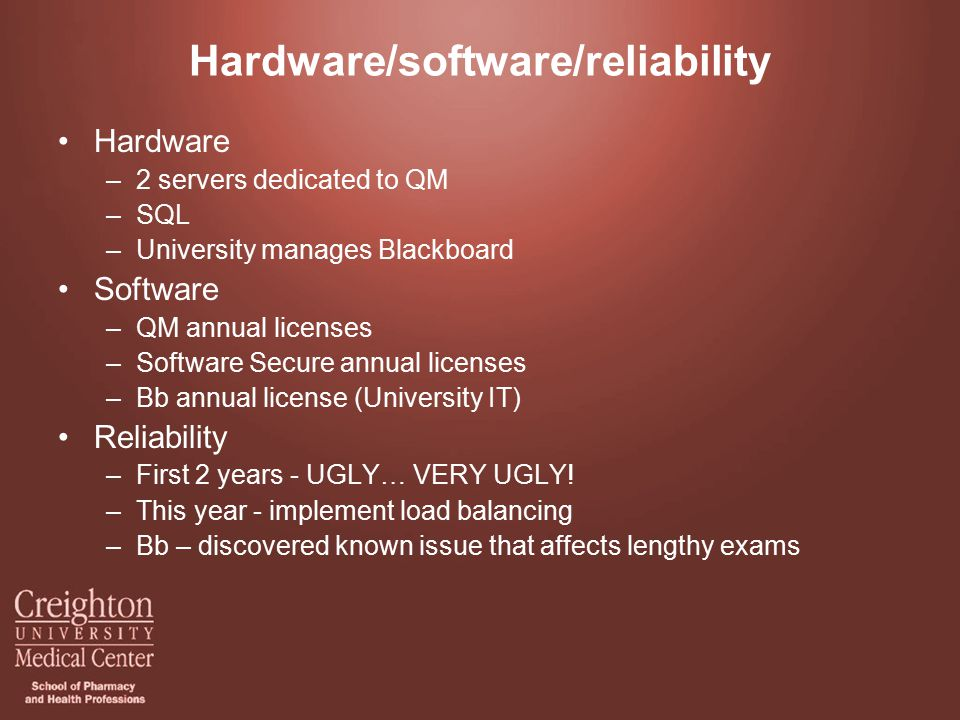 Hardware/software/reliability Hardware –2 servers dedicated to QM –SQL –University manages Blackboard Software –QM annual licenses –Software Secure annual licenses –Bb annual license (University IT) Reliability –First 2 years - UGLY… VERY UGLY.