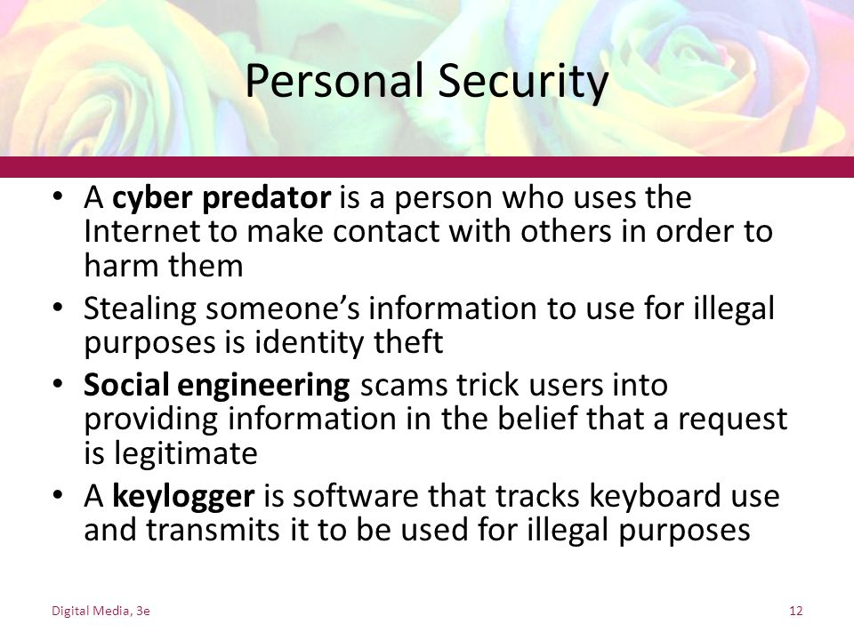 Personal Security A cyber predator is a person who uses the Internet to make contact with others in order to harm them Stealing someone's information to use for illegal purposes is identity theft Social engineering scams trick users into providing information in the belief that a request is legitimate A keylogger is software that tracks keyboard use and transmits it to be used for illegal purposes Digital Media, 3e12