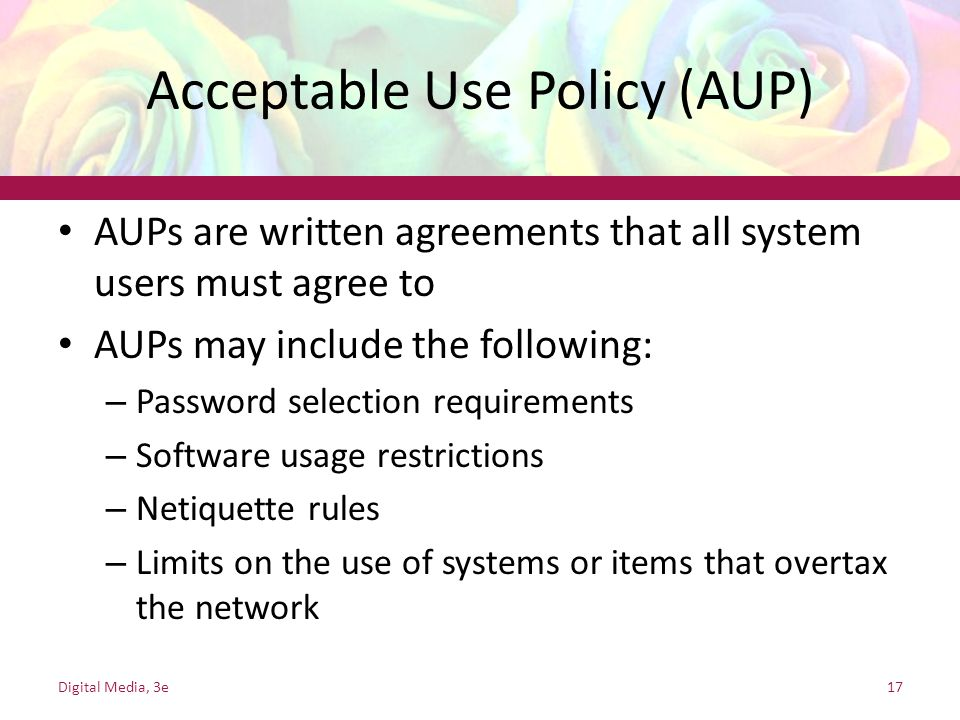 Acceptable Use Policy (AUP) AUPs are written agreements that all system users must agree to AUPs may include the following: – Password selection requirements – Software usage restrictions – Netiquette rules – Limits on the use of systems or items that overtax the network Digital Media, 3e17