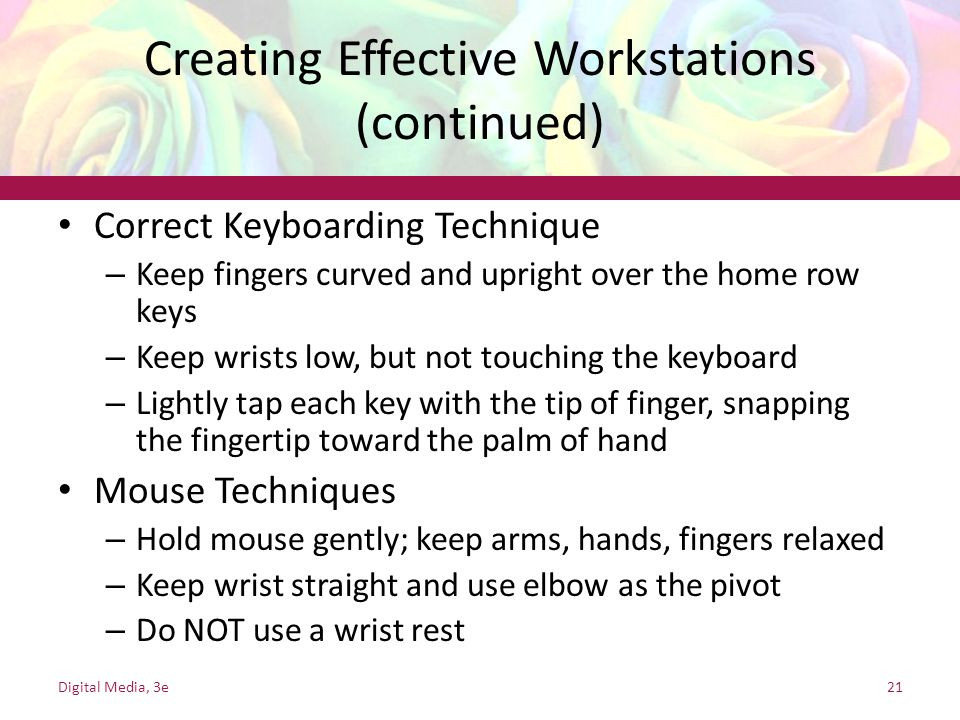 Creating Effective Workstations (continued) Correct Keyboarding Technique – Keep fingers curved and upright over the home row keys – Keep wrists low, but not touching the keyboard – Lightly tap each key with the tip of finger, snapping the fingertip toward the palm of hand Mouse Techniques – Hold mouse gently; keep arms, hands, fingers relaxed – Keep wrist straight and use elbow as the pivot – Do NOT use a wrist rest Digital Media, 3e21