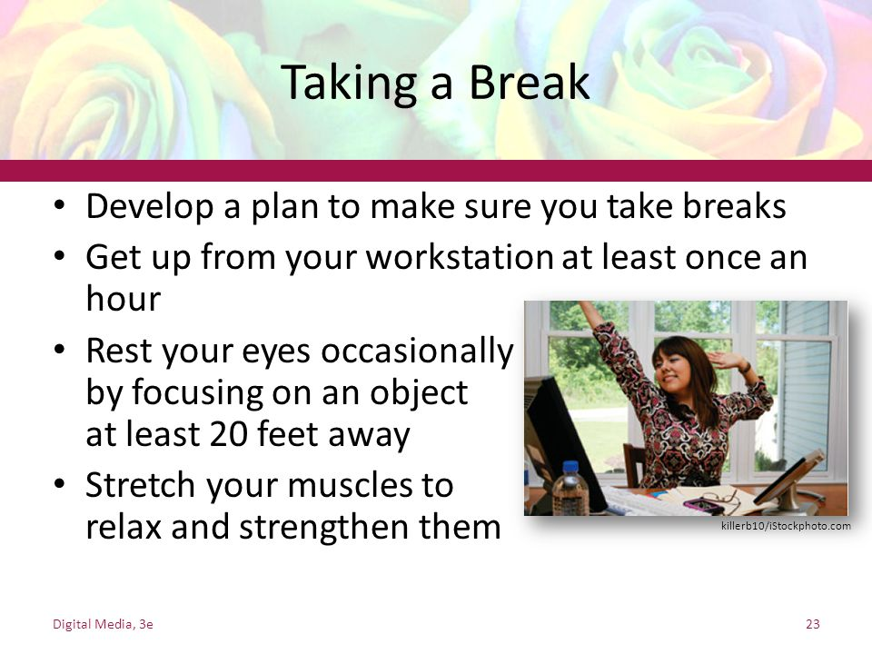 Taking a Break Develop a plan to make sure you take breaks Get up from your workstation at least once an hour Rest your eyes occasionally by focusing on an object at least 20 feet away Stretch your muscles to relax and strengthen them Digital Media, 3e23 killerb10/iStockphoto.com