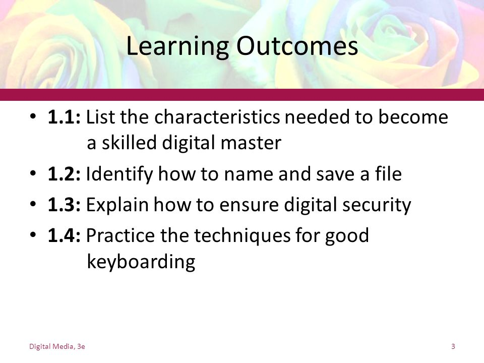 Learning Outcomes 1.1: List the characteristics needed to become a skilled digital master 1.2: Identify how to name and save a file 1.3: Explain how to ensure digital security 1.4: Practice the techniques for good keyboarding Digital Media, 3e3