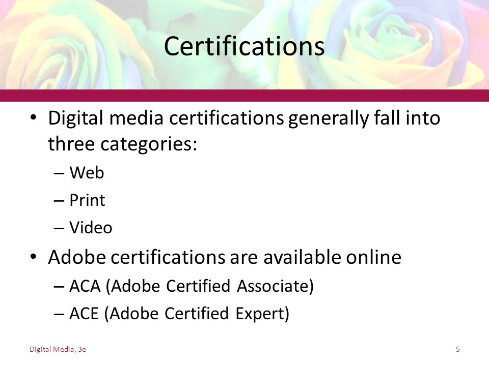Certifications Digital media certifications generally fall into three categories: – Web – Print – Video Adobe certifications are available online – ACA (Adobe Certified Associate) – ACE (Adobe Certified Expert) Digital Media, 3e5