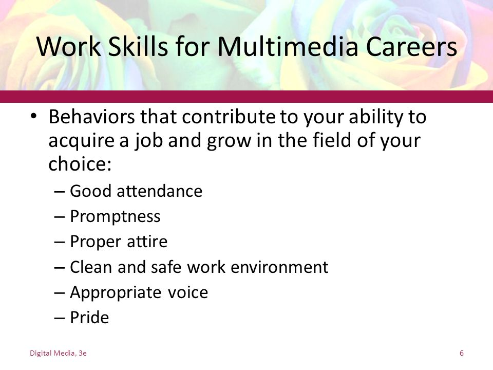 Work Skills for Multimedia Careers Behaviors that contribute to your ability to acquire a job and grow in the field of your choice: – Good attendance – Promptness – Proper attire – Clean and safe work environment – Appropriate voice – Pride Digital Media, 3e6
