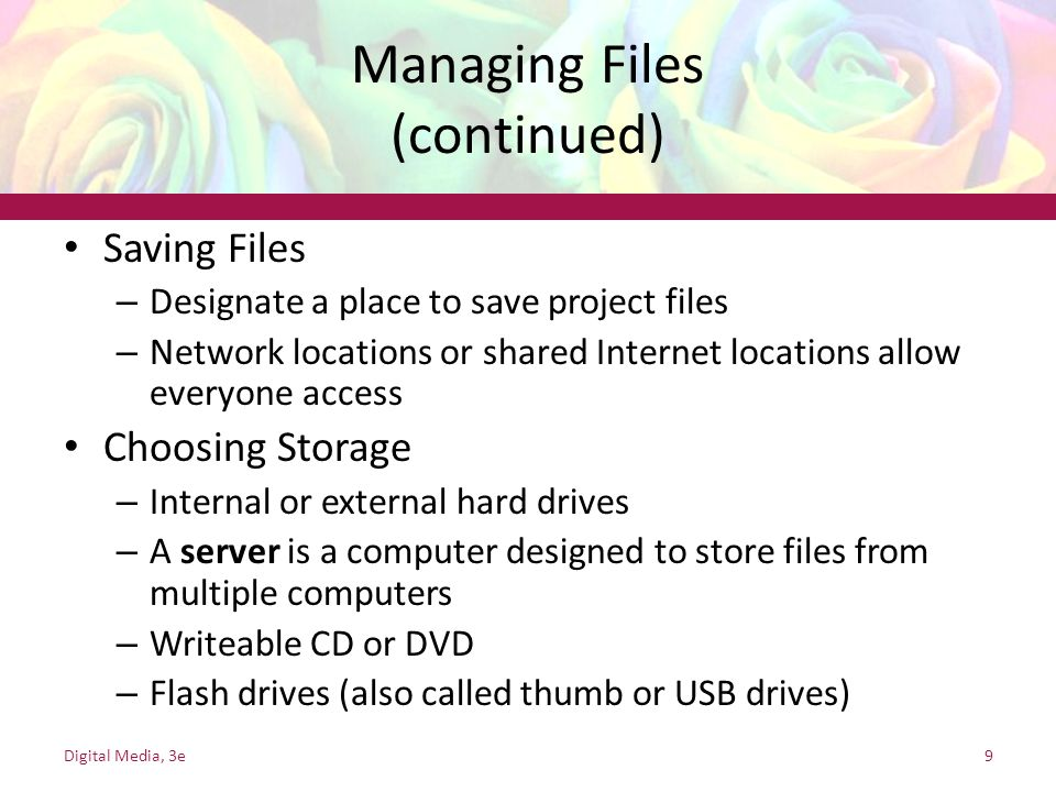 Managing Files (continued) Saving Files – Designate a place to save project files – Network locations or shared Internet locations allow everyone access Choosing Storage – Internal or external hard drives – A server is a computer designed to store files from multiple computers – Writeable CD or DVD – Flash drives (also called thumb or USB drives) Digital Media, 3e9