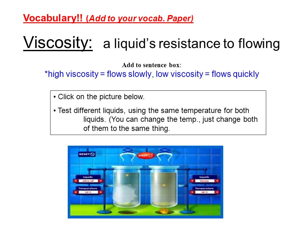 Viscosity: a liquid's resistance to flowing Add to sentence box: *high viscosity = flows slowly, low viscosity = flows quickly Click on the picture below.