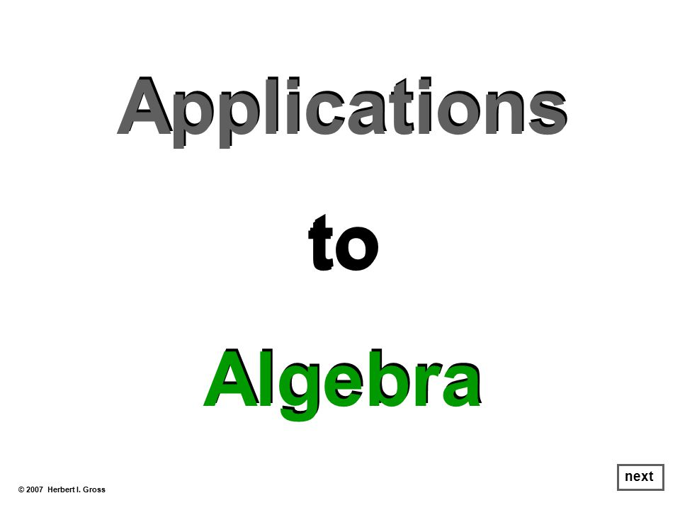 Applications to Algebra Applications to Algebra © 2007 Herbert I. Gross next