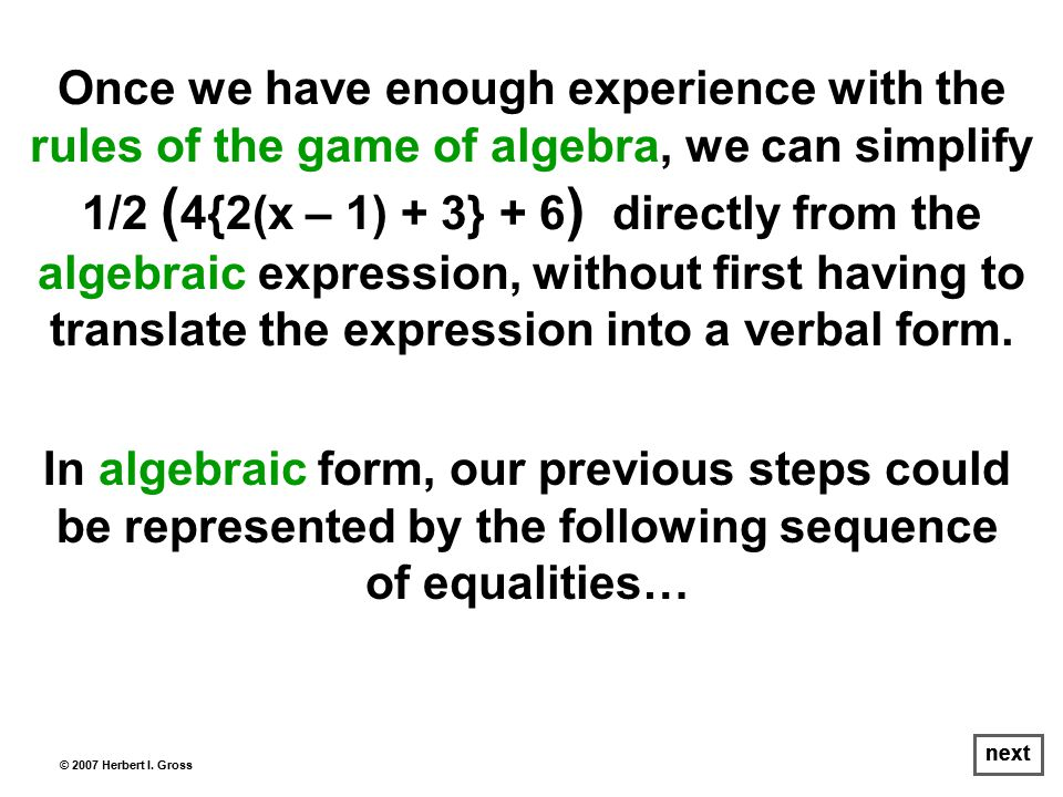 In algebraic form, our previous steps could be represented by the following sequence of equalities… © 2007 Herbert I.