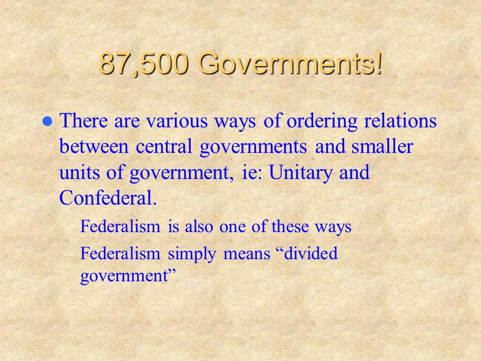 A Unitary System – Central government gives power to sub-national governments and hold power through funding (counties, provinces, etc.).