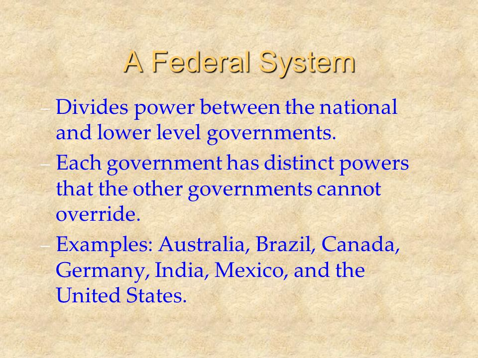 Defining Federalism UnitaryConfederateFederal CentralHolds primary authority Regulates activities of states Limited powers regarding states Shares power with the states StateLittle or no powers Regulated by central government Sovereign Allocate some duties to central government Shares power with the central government CitizensVote for central government officials Vote for state government officials Votes for both state & central officials