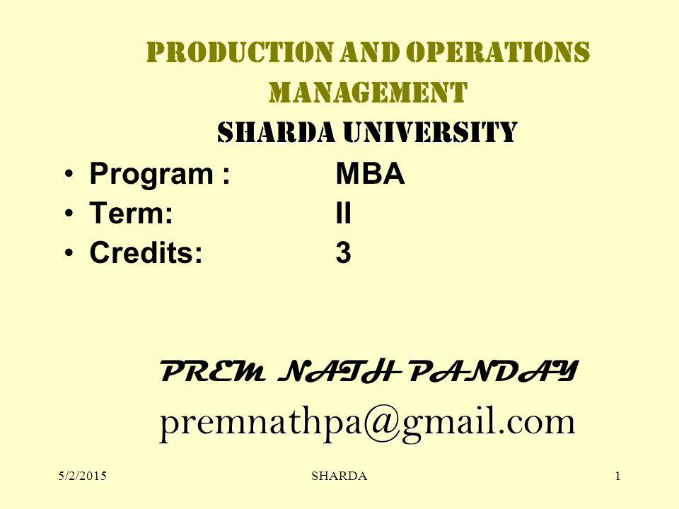 5/2/2015SHARDA1 PRODUCTION AND OPERATIONS MANAGEMENT SHARDA UNIVERSITY Program :MBA Term: II Credits: 3 PREM NATH PANDAYpremnathpa@gmail.com