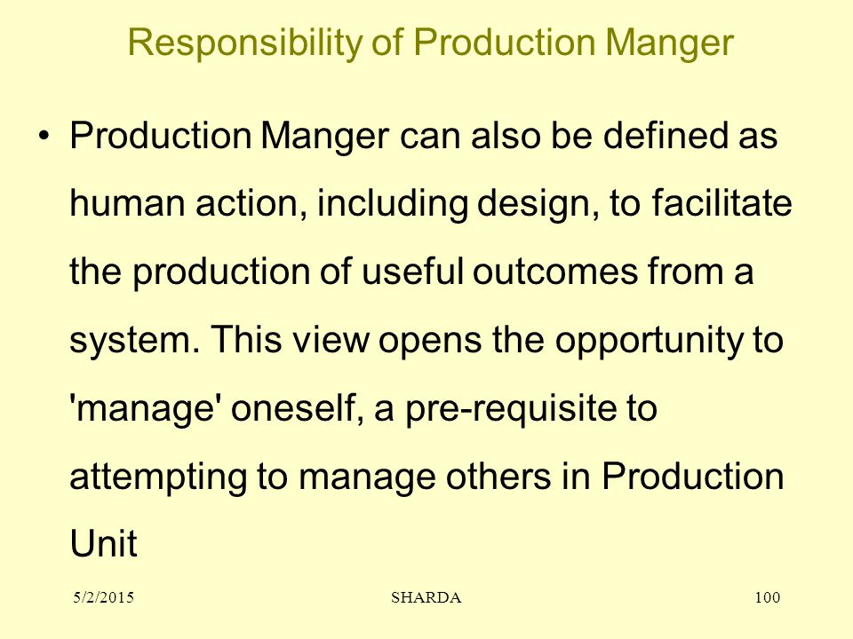 Responsibility of Production Manger Production Manger can also be defined as human action, including design, to facilitate the production of useful outcomes from a system.