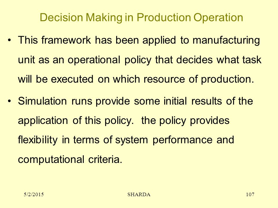 Decision Making in Production Operation 5/2/2015SHARDA107 This framework has been applied to manufacturing unit as an operational policy that decides what task will be executed on which resource of production.