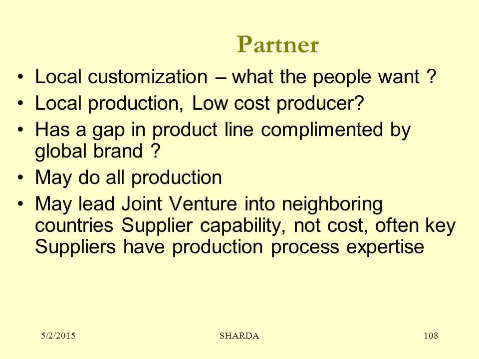5/2/2015SHARDA108 Partner Local customization – what the people want ? Local production, Low cost producer? Has a gap in product line complimented by