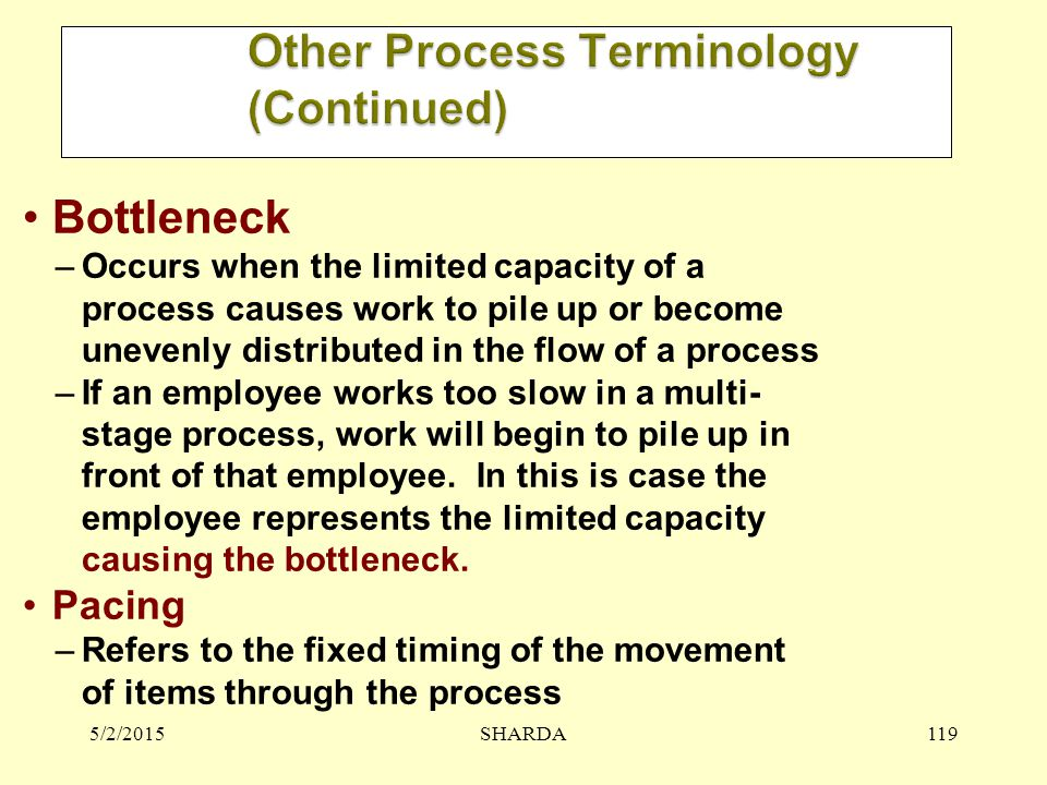 5/2/2015SHARDA119 Bottleneck –Occurs when the limited capacity of a process causes work to pile up or become unevenly distributed in the flow of a process –If an employee works too slow in a multi- stage process, work will begin to pile up in front of that employee.