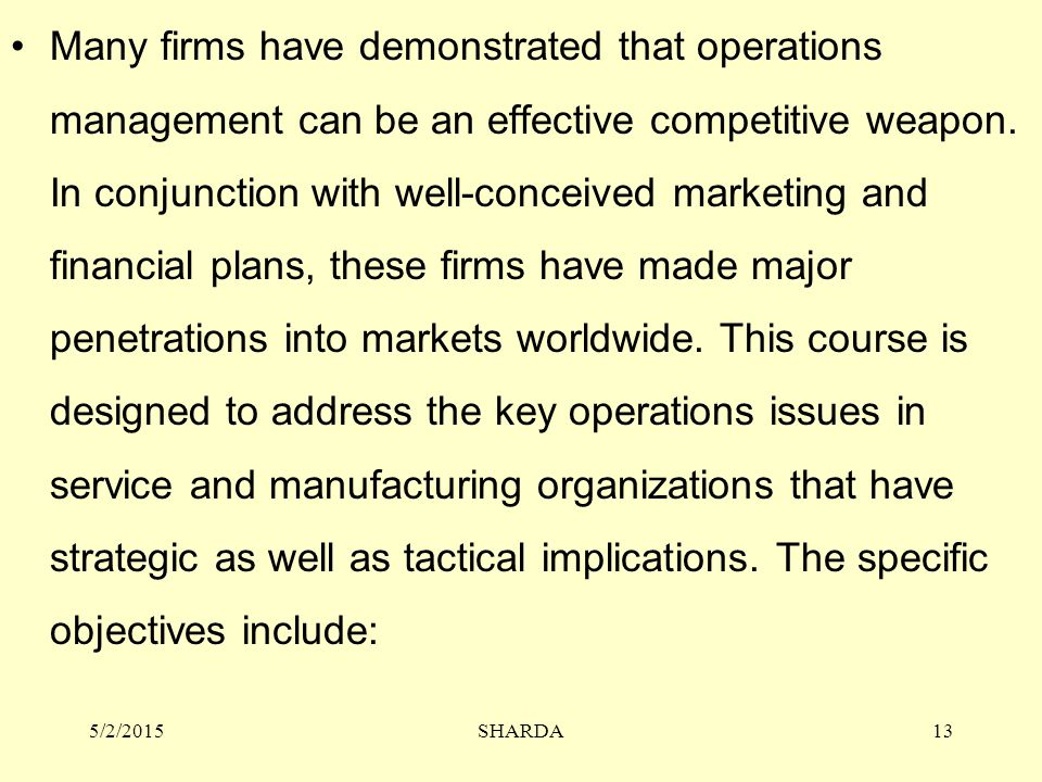 5/2/2015SHARDA13 Many firms have demonstrated that operations management can be an effective competitive weapon. In conjunction with well-conceived ma
