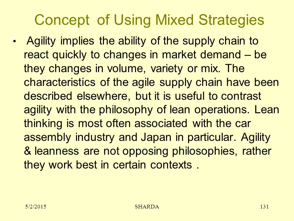 Concept of Using Mixed Strategies Agility implies the ability of the supply chain to react quickly to changes in market demand – be they changes in volume, variety or mix.
