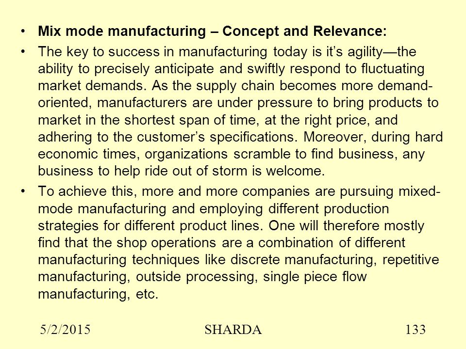 5/2/2015SHARDA133 Mix mode manufacturing – Concept and Relevance: The key to success in manufacturing today is it's agility—the ability to precisely anticipate and swiftly respond to fluctuating market demands.