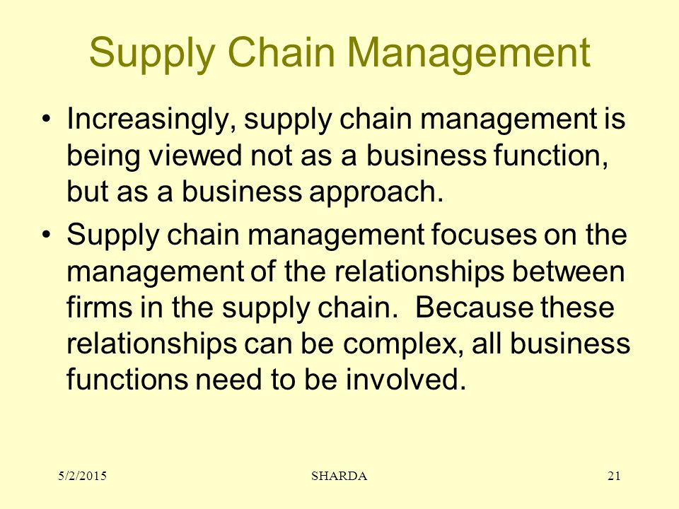 Supply Chain Management Increasingly, supply chain management is being viewed not as a business function, but as a business approach.