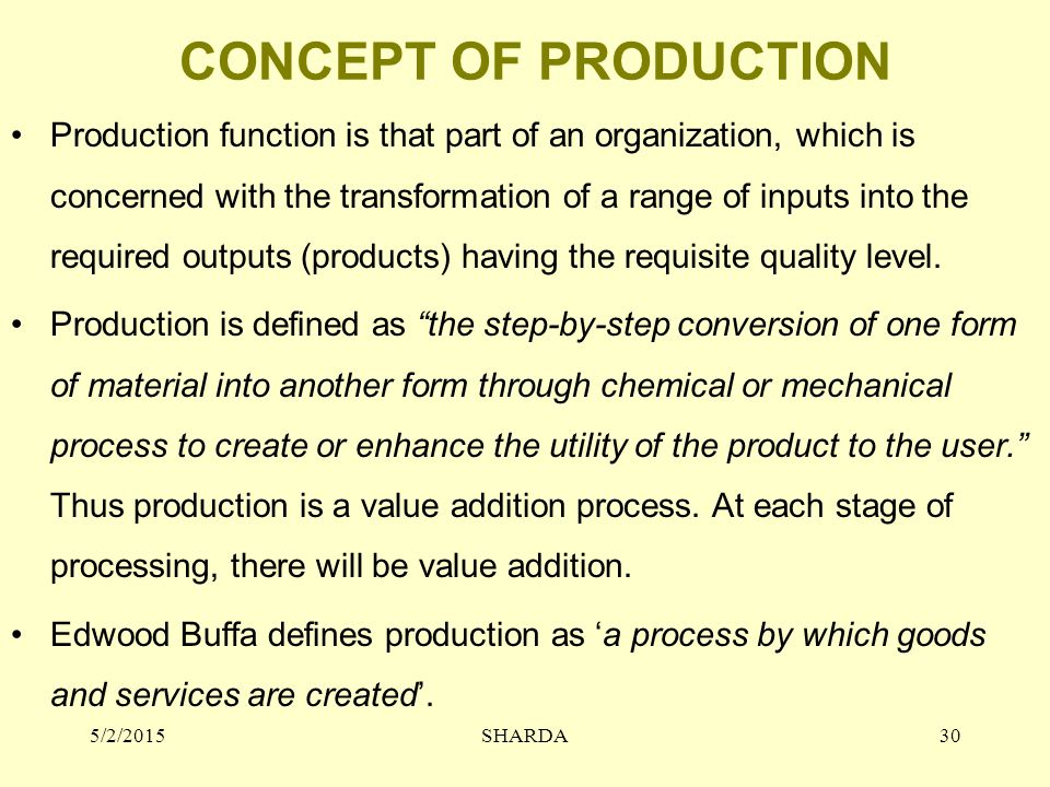 CONCEPT OF PRODUCTION Production function is that part of an organization, which is concerned with the transformation of a range of inputs into the re
