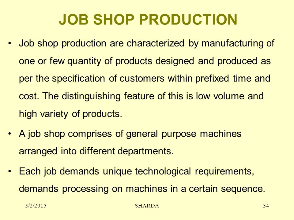 JOB SHOP PRODUCTION Job shop production are characterized by manufacturing of one or few quantity of products designed and produced as per the specification of customers within prefixed time and cost.