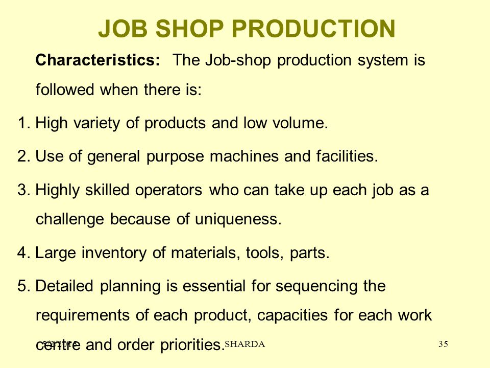 JOB SHOP PRODUCTION Characteristics: The Job-shop production system is followed when there is: 1. High variety of products and low volume. 2. Use of g